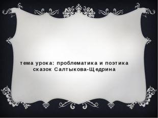тема урока: проблематика и поэтика сказок Салтыкова-Щедрина
