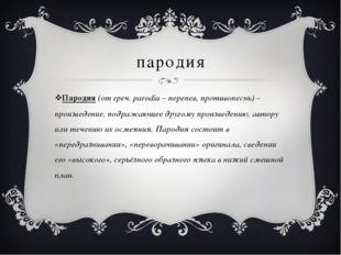 пародия Пародия (от греч. parodia – перепев, противопеснь) – произведение, по