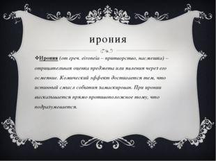 ирония Ирония (от греч. eironeia – притворство, насмешка) – отрицательная оце
