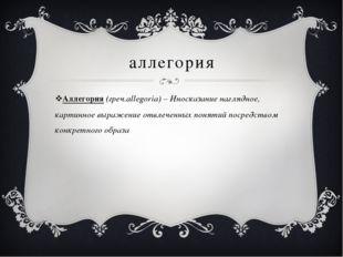 аллегория Аллегория (греч.allegoria) – Иносказание наглядное, картинное выраж