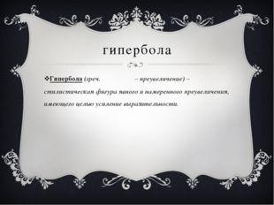 гипербола Гипербола (греч. Υπερβολη – преувеличение) – стилистическая фигура