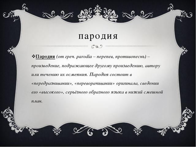 пародия Пародия (от греч. parodia – перепев, противопеснь) – произведение, по...