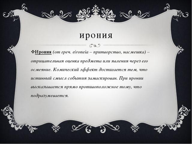 ирония Ирония (от греч. eironeia – притворство, насмешка) – отрицательная оце...