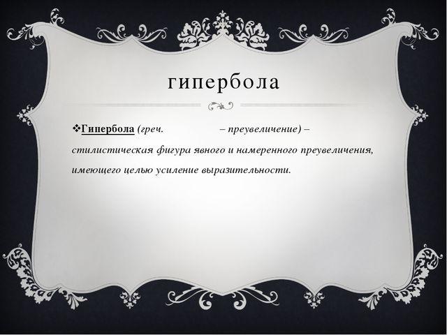 гипербола Гипербола (греч. Υπερβολη – преувеличение) – стилистическая фигура...