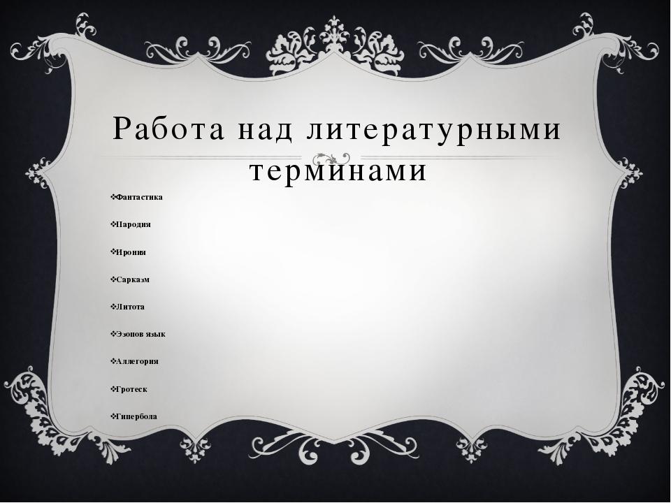 Работа над литературными терминами Фантастика Пародия Ирония Сарказм Литота Э...