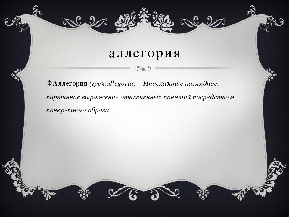 аллегория Аллегория (греч.allegoria) – Иносказание наглядное, картинное выраж...
