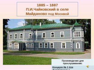 1885 – 1887 П.И.Чайковский в селе Майданово под Москвой Произведение для прос
