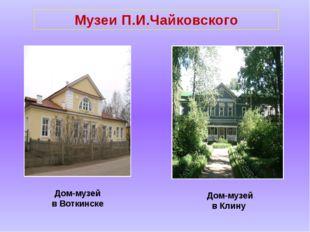 Музеи П.И.Чайковского Дом-музей в Воткинске Дом-музей в Клину