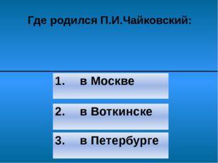 Где родился П.И.Чайковский: 2. в Воткинске 3. в Петербурге 1. в Москве