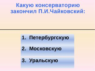 Какую консерваторию закончил П.И.Чайковский: 2. Московскую 3. Уральскую 1. Пе