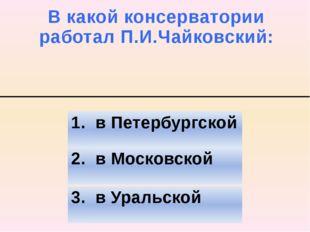 В какой консерватории работал П.И.Чайковский: 2. в Московской 3. в Уральской