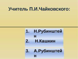 Учитель П.И.Чайковского: 2. Н.Кашкин 3. А.Рубинштейн 1. Н.Рубинштейн