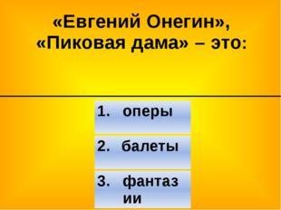 «Евгений Онегин», «Пиковая дама» – это: 2. балеты 3. фантазии 1. оперы
