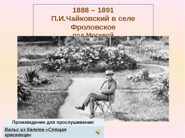 1888 – 1891 П.И.Чайковский в селе Фроловское под Москвой Произведение для про...