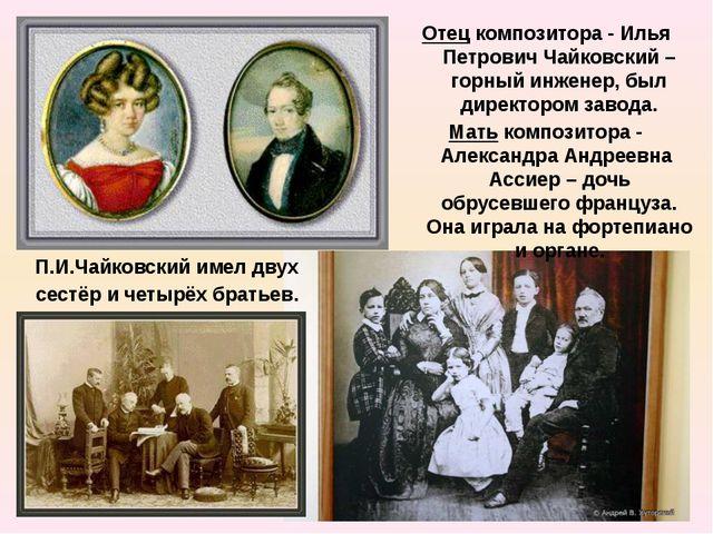 Отец композитора - Илья Петрович Чайковский – горный инженер, был директором...