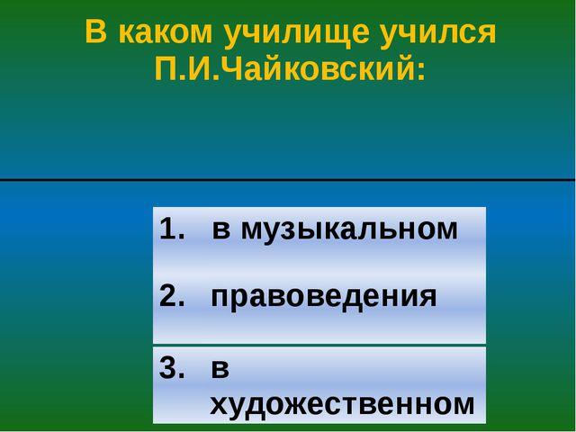 В каком училище учился П.И.Чайковский: 2. правоведения 3. в художественном 1....