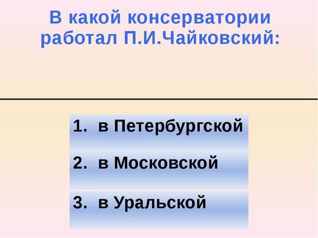 В какой консерватории работал П.И.Чайковский: 2. в Московской 3. в Уральской...