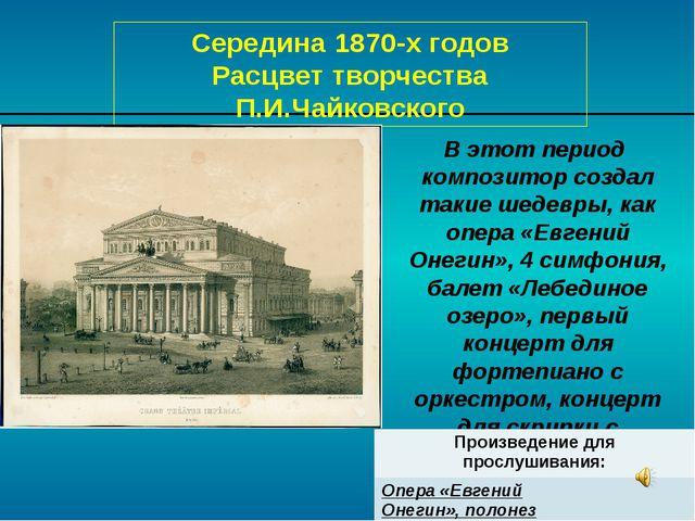 Середина 1870-х годов Расцвет творчества П.И.Чайковского В этот период композ...