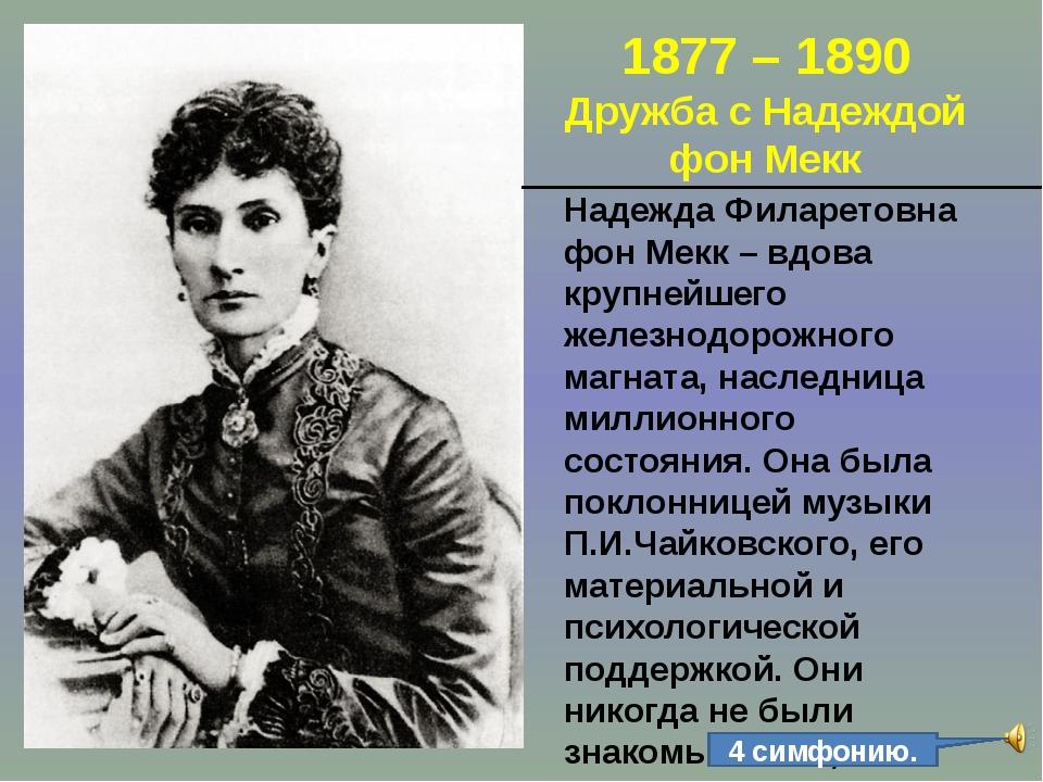 1877 – 1890 Дружба с Надеждой фон Мекк Надежда Филаретовна фон Мекк – вдова к...