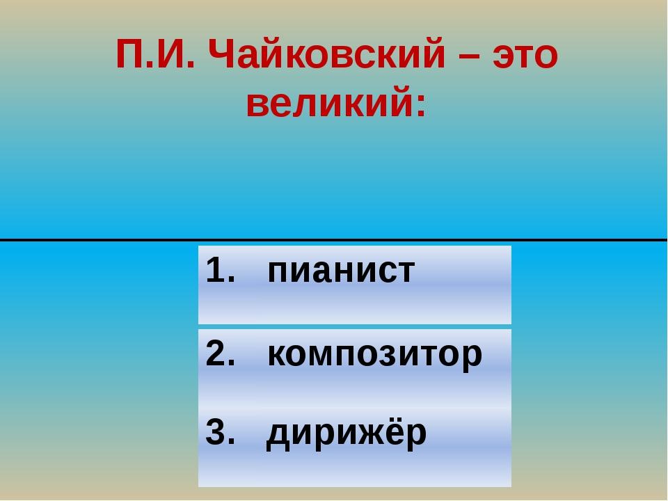 П.И. Чайковский – это великий: 2. композитор 3. дирижёр 1. пианист