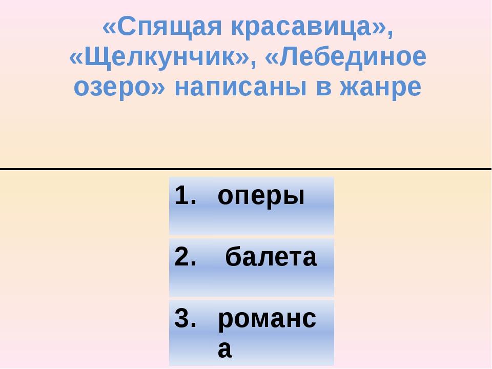 «Спящая красавица», «Щелкунчик», «Лебединое озеро» написаны в жанре 2. балета...