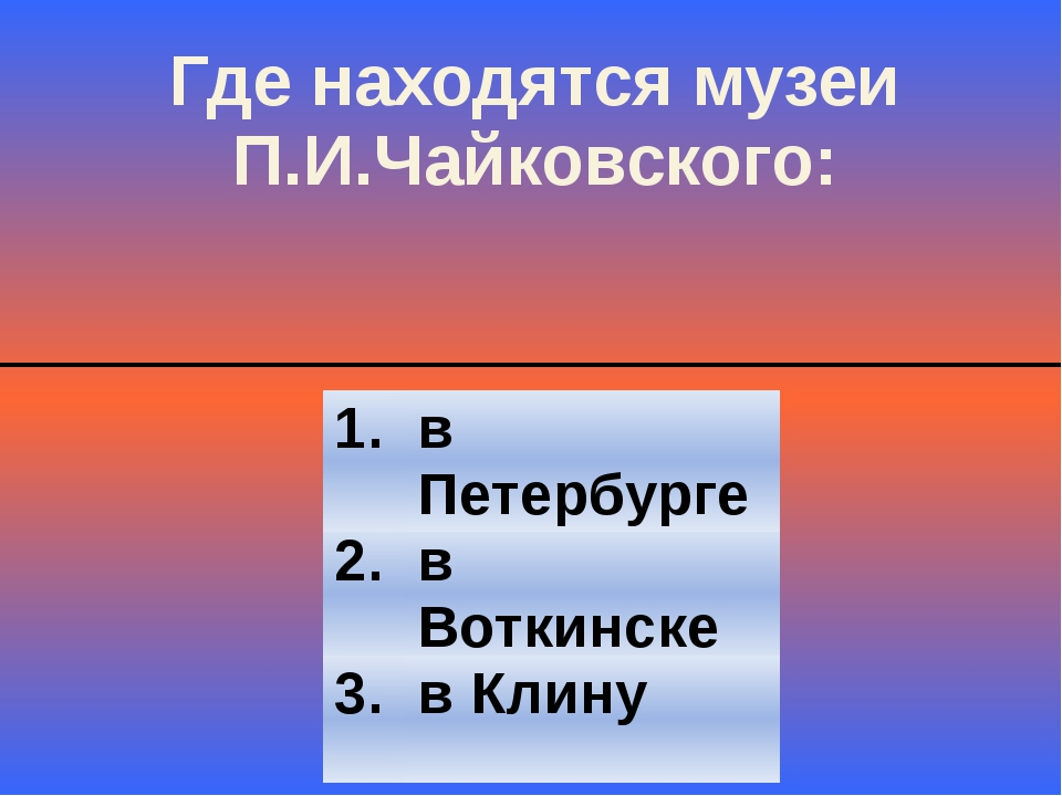 Где находятся музеи П.И.Чайковского: 2. в Воткинске 3. в Клину 1. в Петербурге