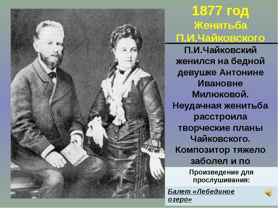1877 год Женитьба П.И.Чайковского П.И.Чайковский женился на бедной девушке Ан...