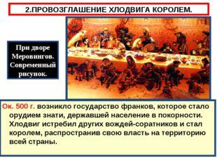 2.ПРОВОЗГЛАШЕНИЕ ХЛОДВИГА КОРОЛЕМ. Ок. 500 г. возникло государство франков, к