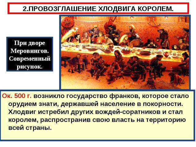 2.ПРОВОЗГЛАШЕНИЕ ХЛОДВИГА КОРОЛЕМ. Ок. 500 г. возникло государство франков, к...