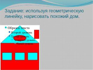 Задание: используя геометрическую линейку, нарисовать похожий дом.