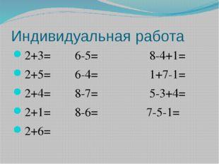 Индивидуальная работа 2+3=6-5=     8-4+1= 2+5=6-4
