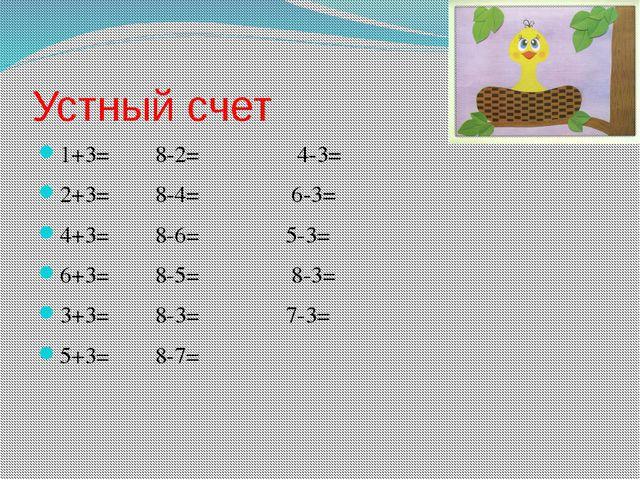 Устный счет 1+3=8-2=         4-3= 2+3=8-4=...