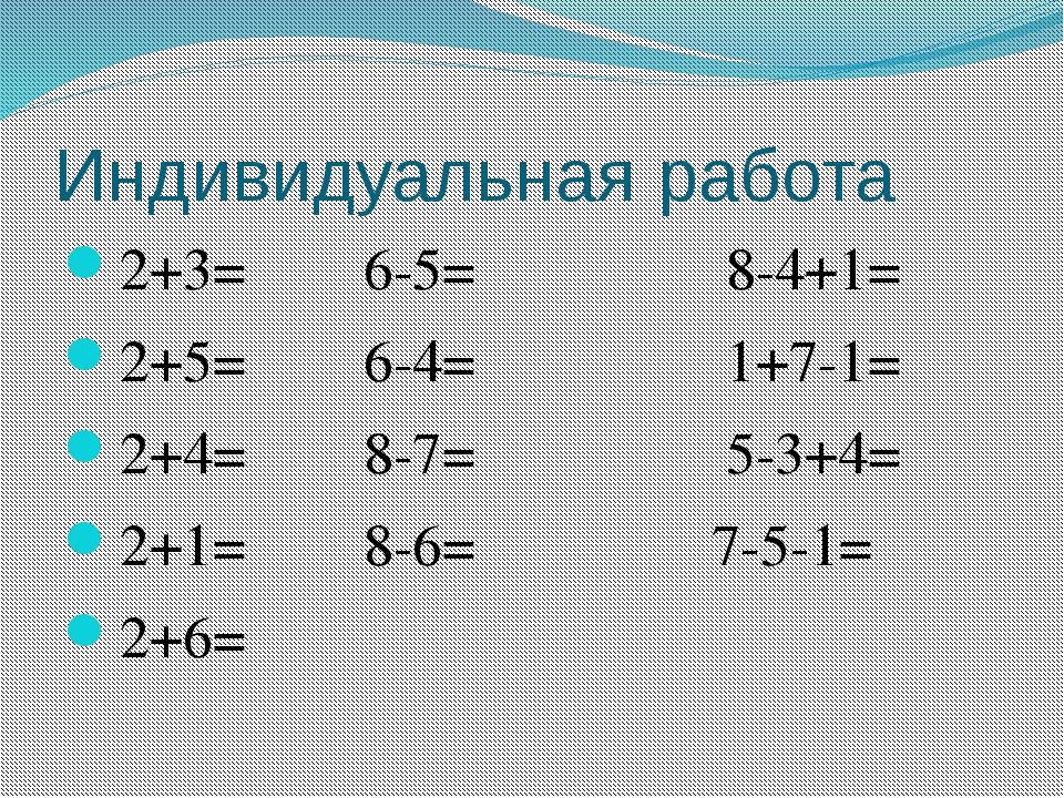 Индивидуальная работа 2+3=6-5=     8-4+1= 2+5=6-4...