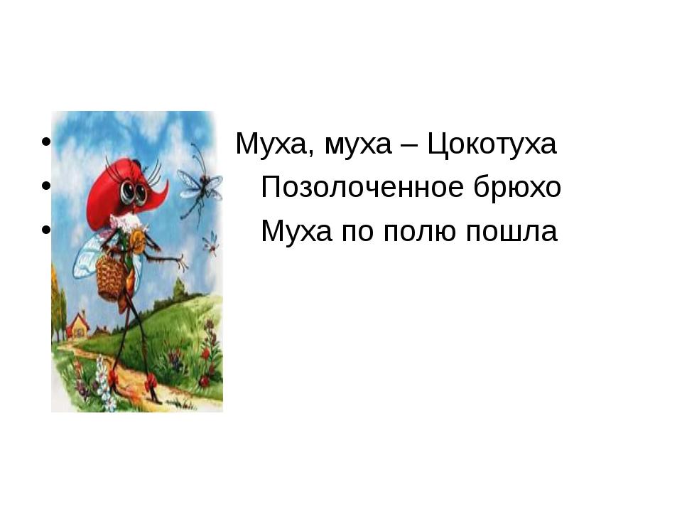 Муха, муха – Цокотуха  Позолоченное брюхо ...