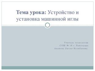 Учитель технологии СОШ № 18 г. Павлодара Аканова Ляззат Исенбаевна Тема урока