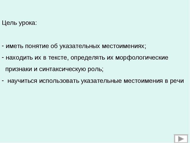 Цель урока: иметь понятие об указательных местоимениях; находить их в тексте,...