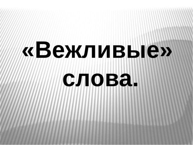«Вежливые» слова.
