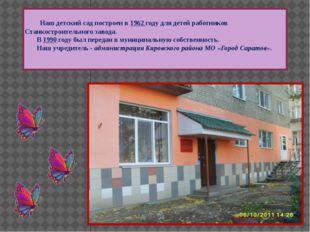 Наш детский сад построен в 1962 году для детей работников Станкостроительног