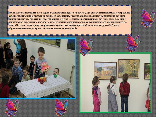 """Ребята любят посещать культурно-выставочный центр «Радуга"""", где они учатся по..."""