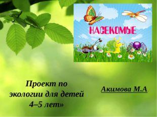 Проект по экологии для детей 4–5 лет» Акимова М.А.