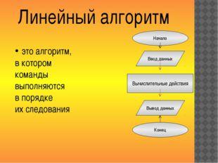Линейный алгоритм Начало Ввод данных Вывод данных Конец это алгоритм, в котор