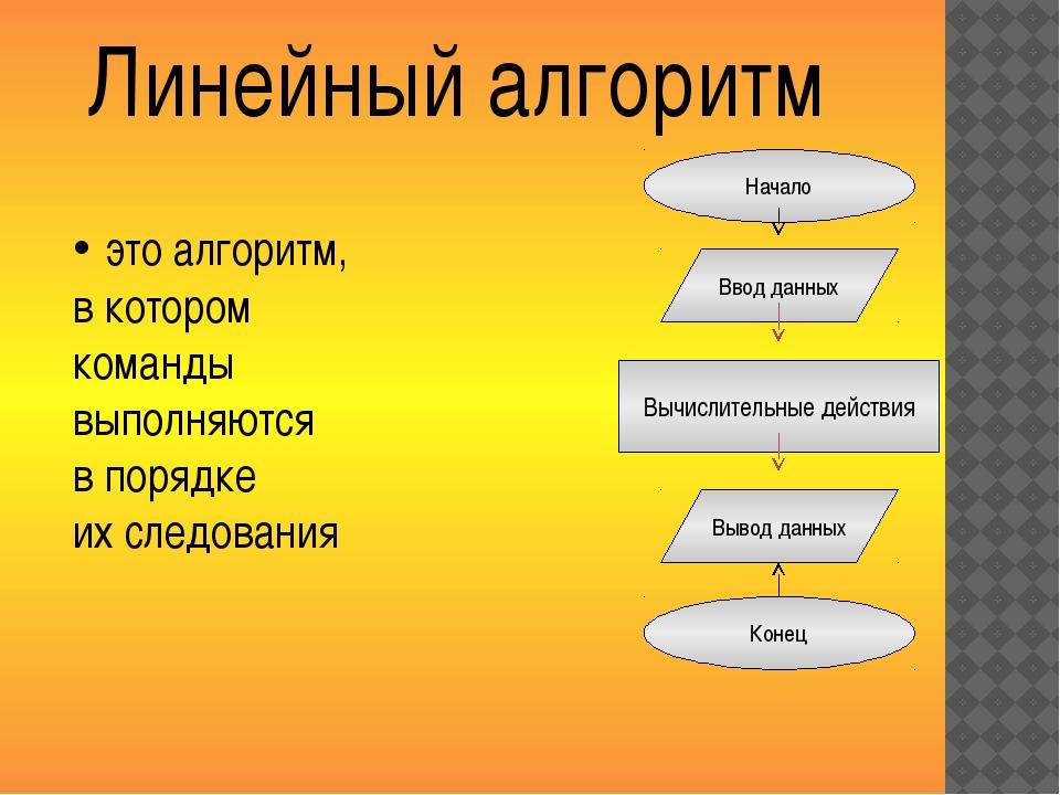 Линейный алгоритм Начало Ввод данных Вывод данных Конец это алгоритм, в котор...