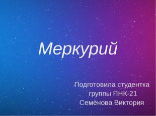 Меркурий Подготовила студентка группы ПНК-21 Семёнова Виктория