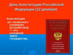День Конституции Российской Федерации (12 декабря) Конституция (от латинского
