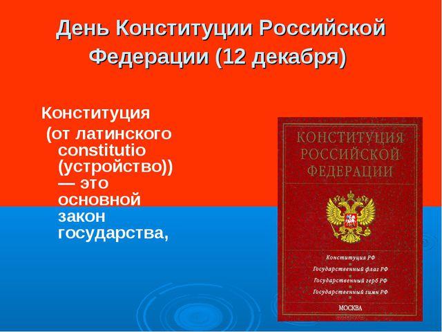День Конституции Российской Федерации (12 декабря) Конституция (от латинского...