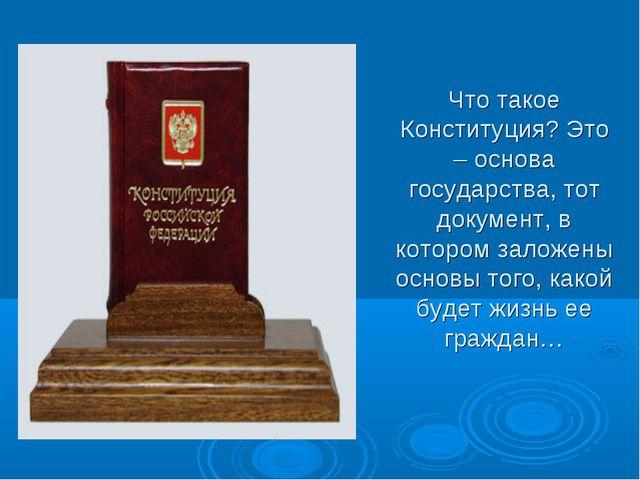 Что такое Конституция? Это – основа государства, тот документ, в котором зало...