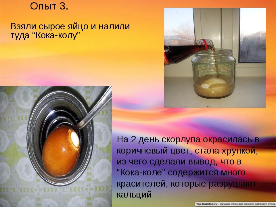 "Опыт 3. Взяли сырое яйцо и налили туда ""Кока-колу"" На 2 день скорлупа окрасил..."