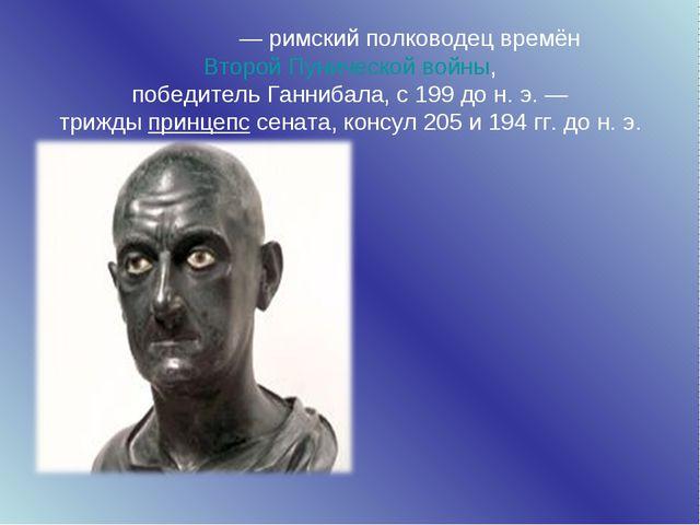Пу́блий Корне́лий Сципио́н Африка́нский Ста́рший—римский полководец времён...
