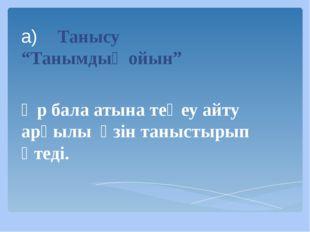 """а) Танысу """"Танымдық ойын"""" Әр бала атына теңеу айту арқылы өзін таныстырып өте"""