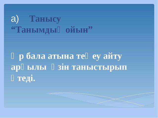 """а) Танысу """"Танымдық ойын"""" Әр бала атына теңеу айту арқылы өзін таныстырып өте..."""